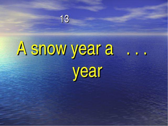 13 A snow year a . . . year
