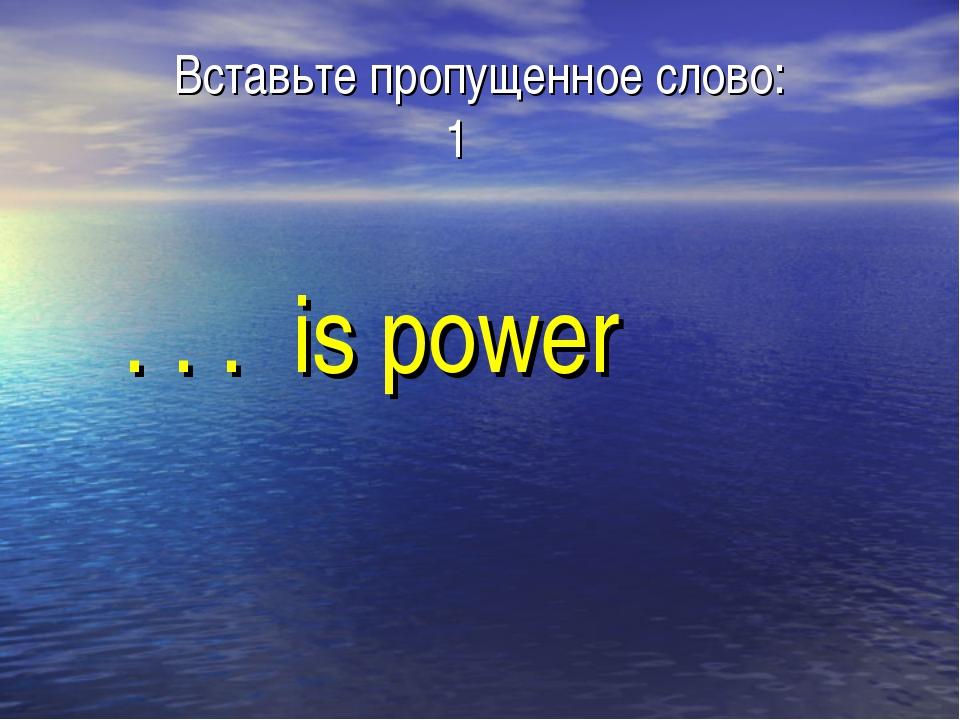 Вставьте пропущенное слово: 1 . . . is power
