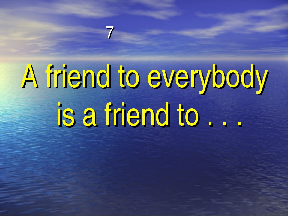 7 A friend to everybody is a friend to . . .