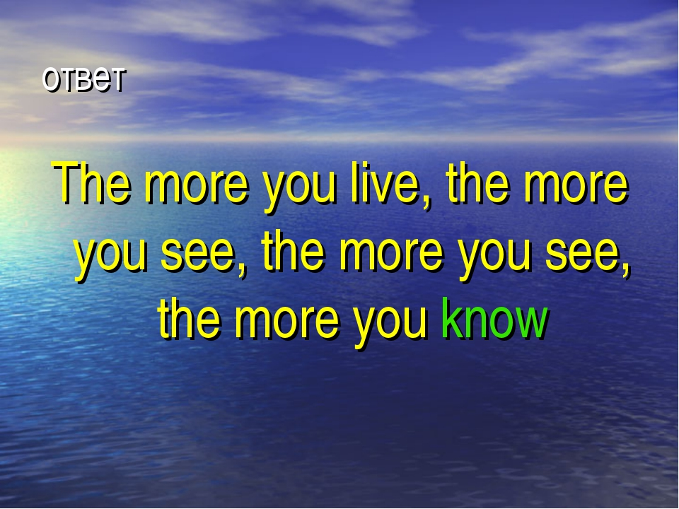 ответ The more you live, the more you see, the more you see, the more you know