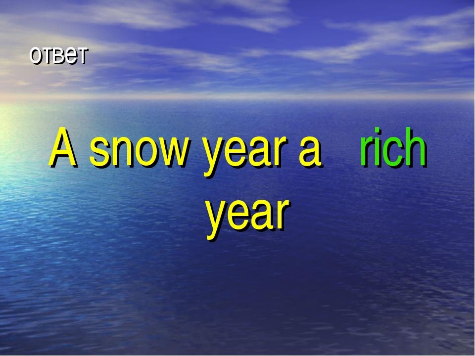ответ A snow year a rich year