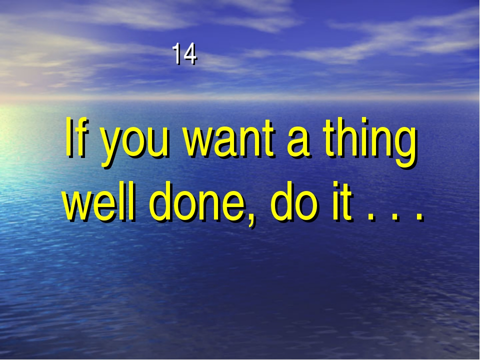 14 If you want a thing well done, do it . . .