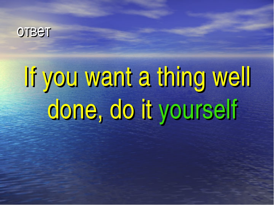 ответ If you want a thing well done, do it yourself
