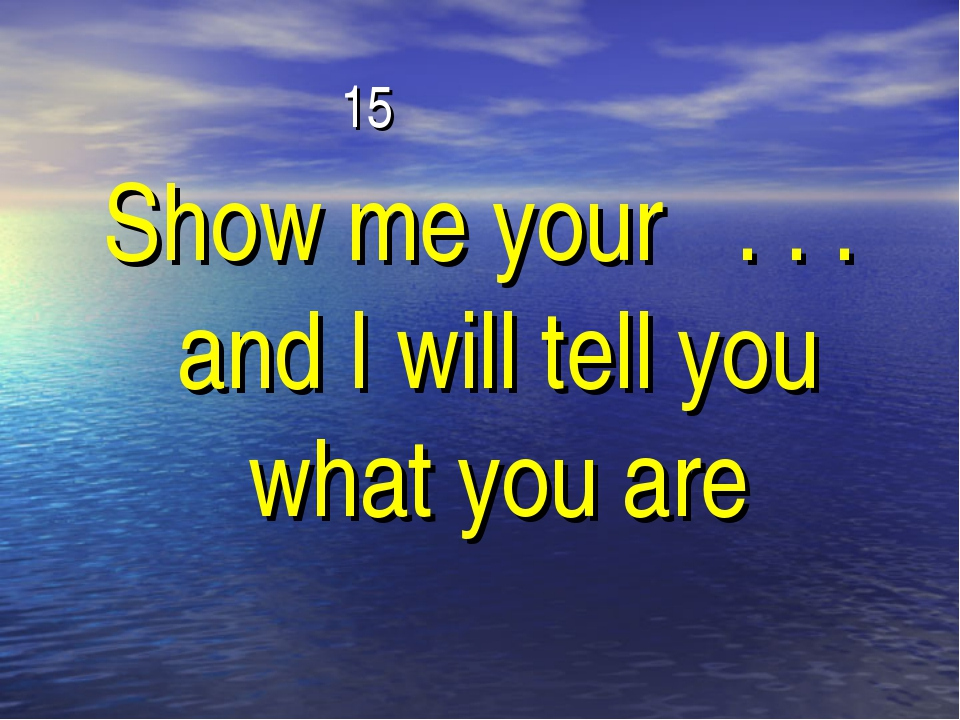 15 Show me your . . . and I will tell you what you are