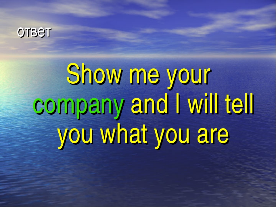 ответ Show me your company and I will tell you what you are