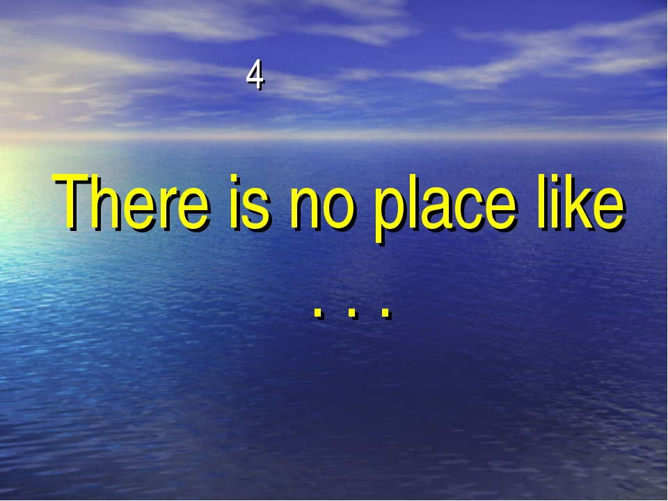 4 There is no place like . . .