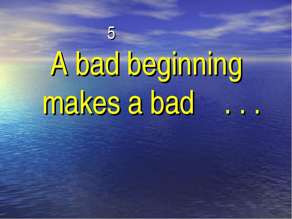 5 A bad beginning makes a bad . . .