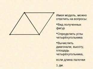 Имея модель, можно ответить на вопросы: Вид полученных фигур Определить углы