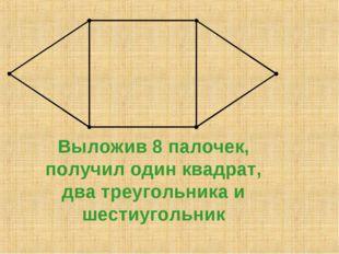 Выложив 8 палочек, получил один квадрат, два треугольника и шестиугольник