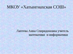 МКОУ «Хатынгнахская СОШ» Лаптева Анна Спиридоновна учитель математики и инфор