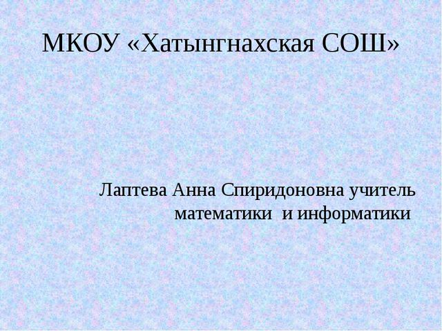 МКОУ «Хатынгнахская СОШ» Лаптева Анна Спиридоновна учитель математики и инфор...