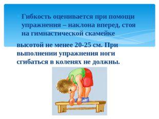 Гибкость оценивается при помощи упражнения – наклона вперед, стоя на гимнасти