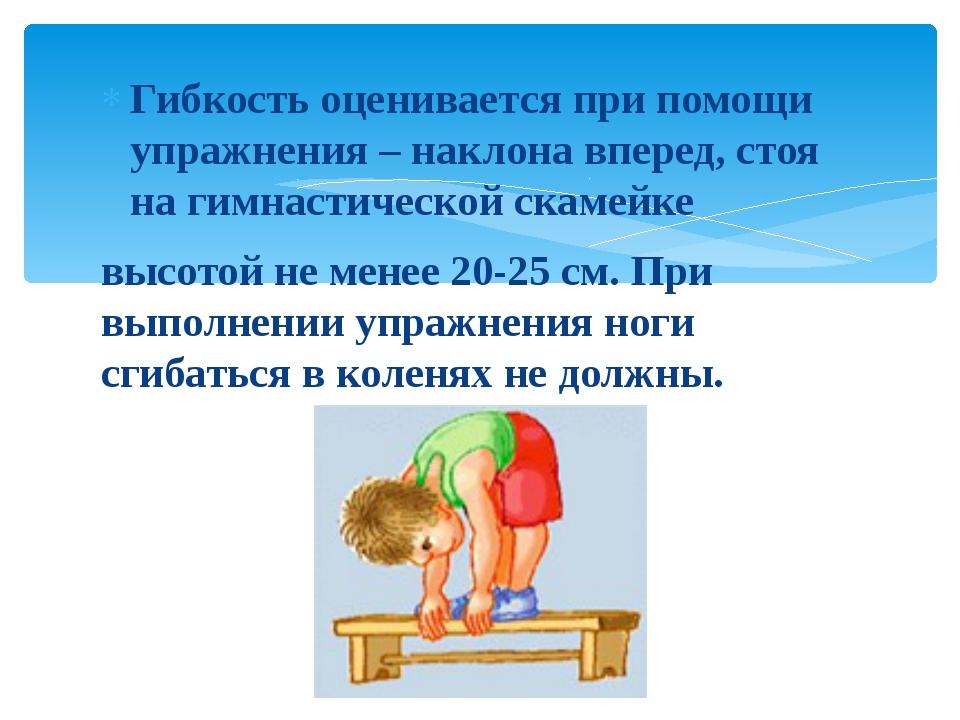 Гибкость оценивается при помощи упражнения – наклона вперед, стоя на гимнасти...