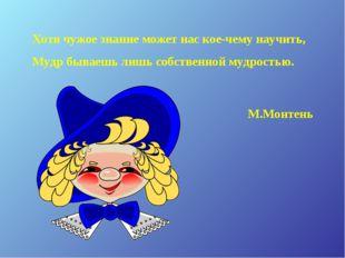 Хотя чужое знание может нас кое-чему научить, Мудр бываешь лишь собственной м
