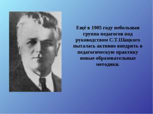 Ещё в 1905 году небольшая группа педагогов под руководством С.Т.Шацкого пытал