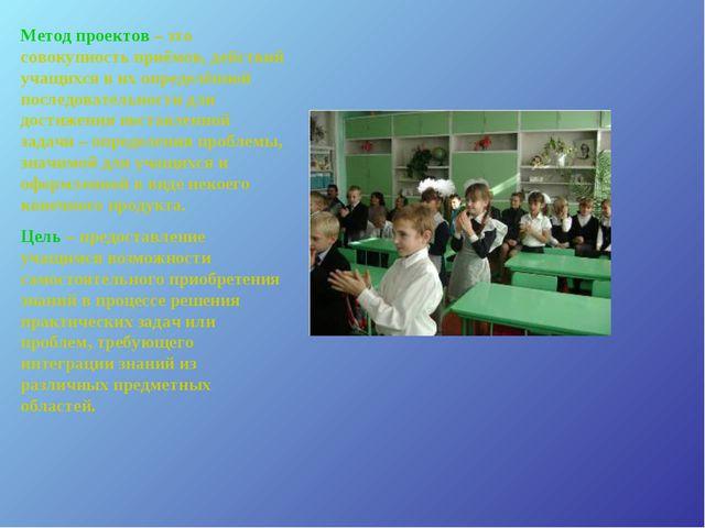 Метод проектов – это совокупность приёмов, действий учащихся в их определённо...