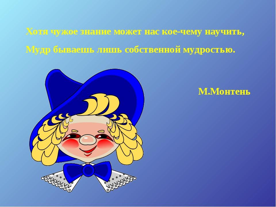 Хотя чужое знание может нас кое-чему научить, Мудр бываешь лишь собственной м...