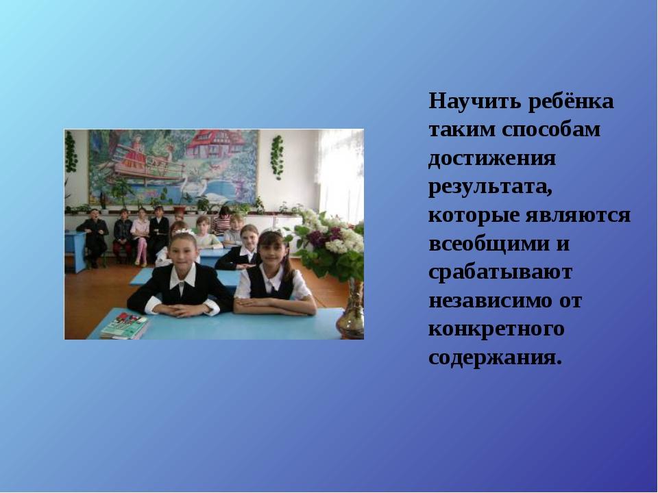 Научить ребёнка таким способам достижения результата, которые являются всеобщ...