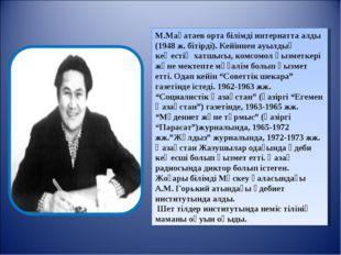 М.Мақатаев орта білімді интернатта алды (1948 ж. бітірді). Кейіннен ауылдық к
