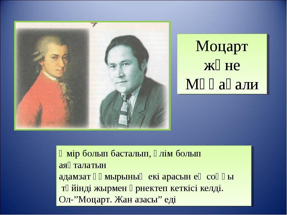 Моцарт және Мұқағали Өмір болып басталып, өлім болып аяқталатын адамзат ғұмыр...
