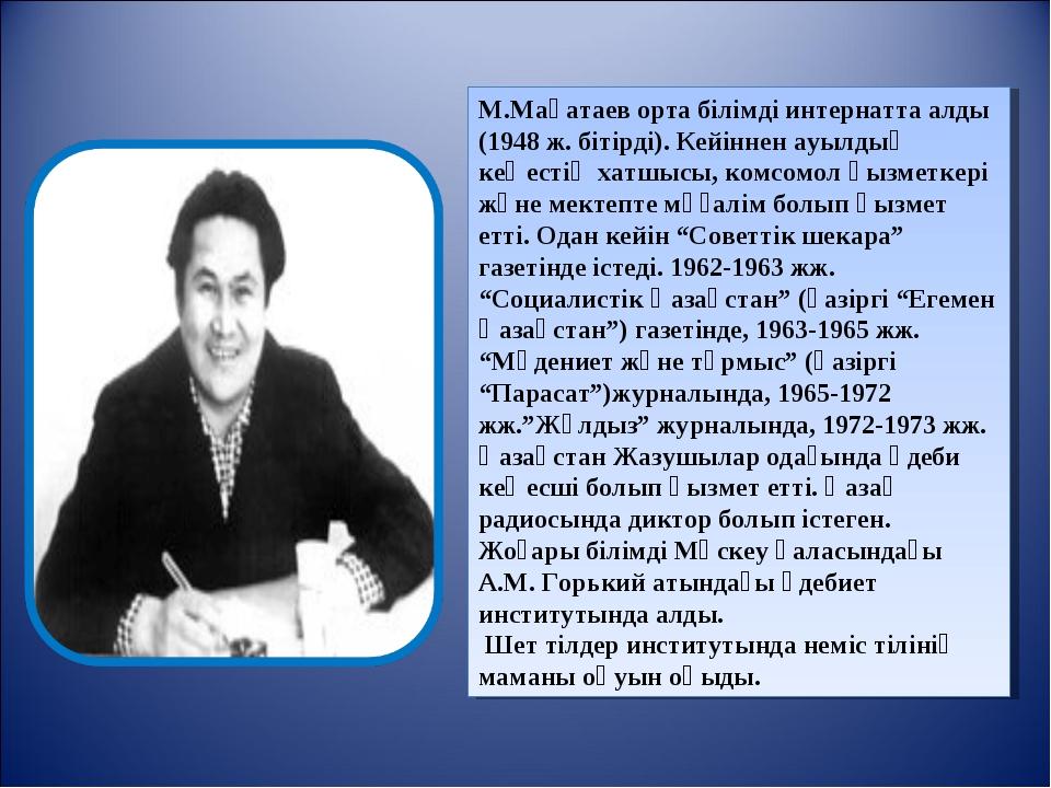 М.Мақатаев орта білімді интернатта алды (1948 ж. бітірді). Кейіннен ауылдық к...