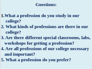 Guestions: What a profession do you study in our college? 2. What kinds of p