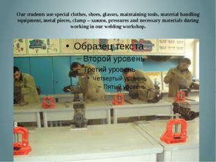 Our students use special clothes, shoes, glasses, maintaining tools, material
