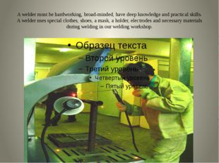 A welder must be hardworking, broad-minded, have deep knowledge and practical