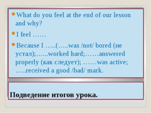 Подведение итогов урока. What do you feel at the end of our lesson and why? I