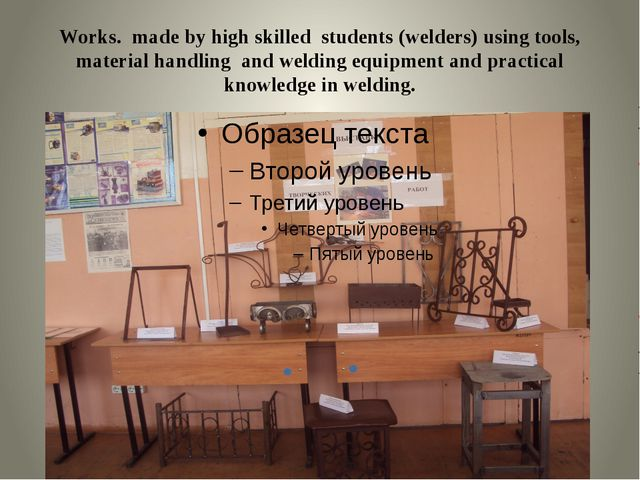 Works. made by high skilled students (welders) using tools, material handling...