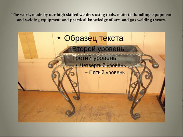 The work, made by our high skilled welders using tools, material handling eq...