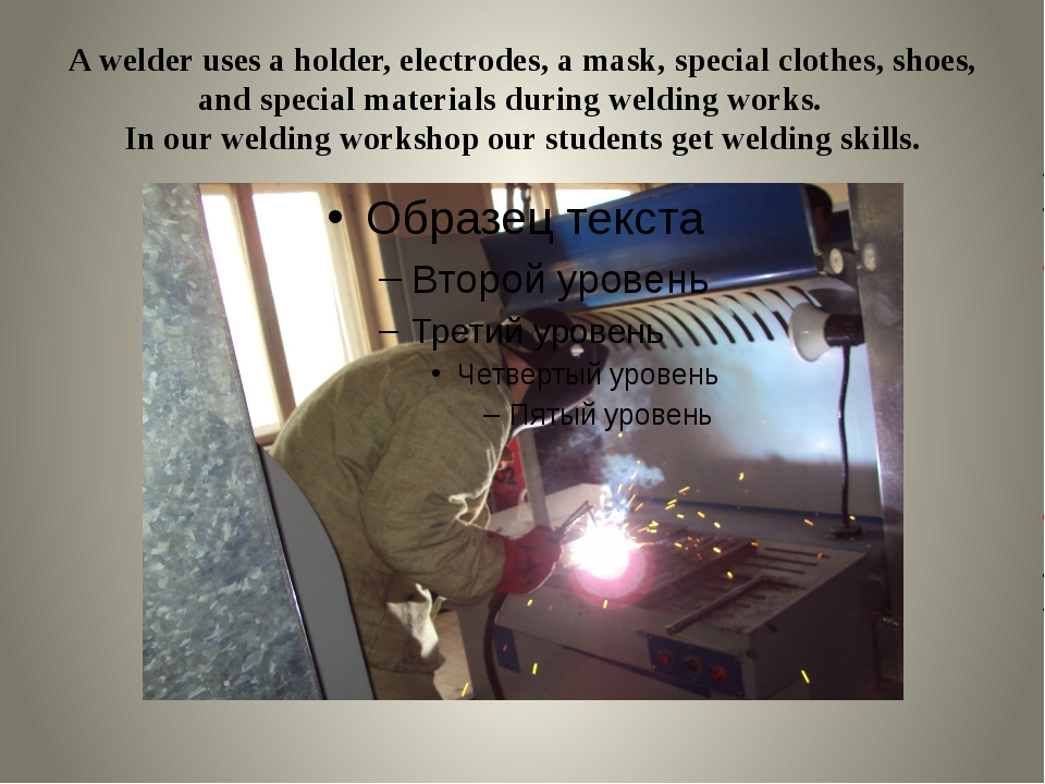 A welder uses a holder, electrodes, a mask, special clothes, shoes, and speci...
