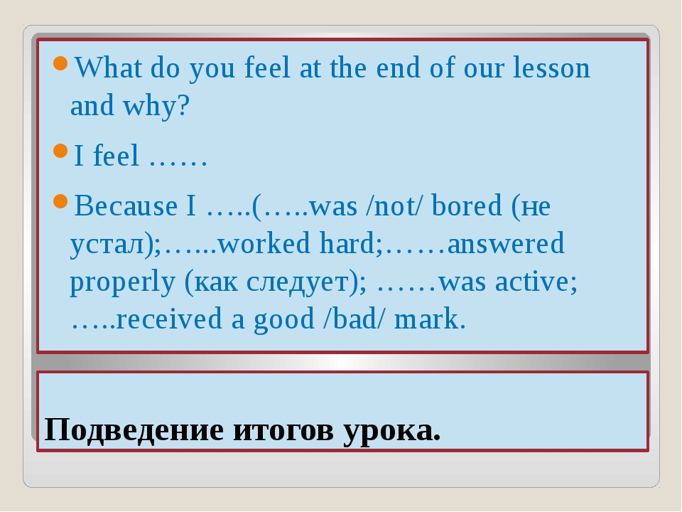 Подведение итогов урока. What do you feel at the end of our lesson and why? I...