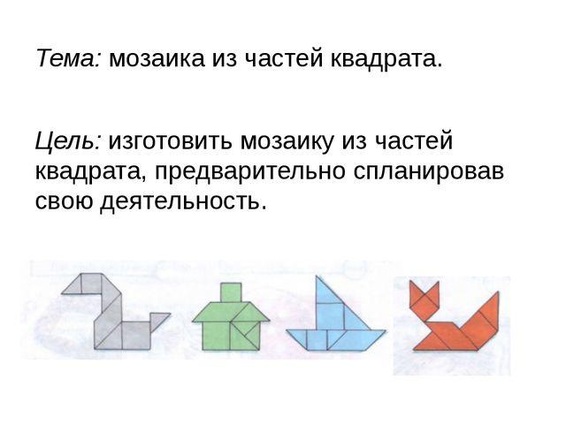 Тема: мозаика из частей квадрата. Цель: изготовить мозаику из частей квадрата...