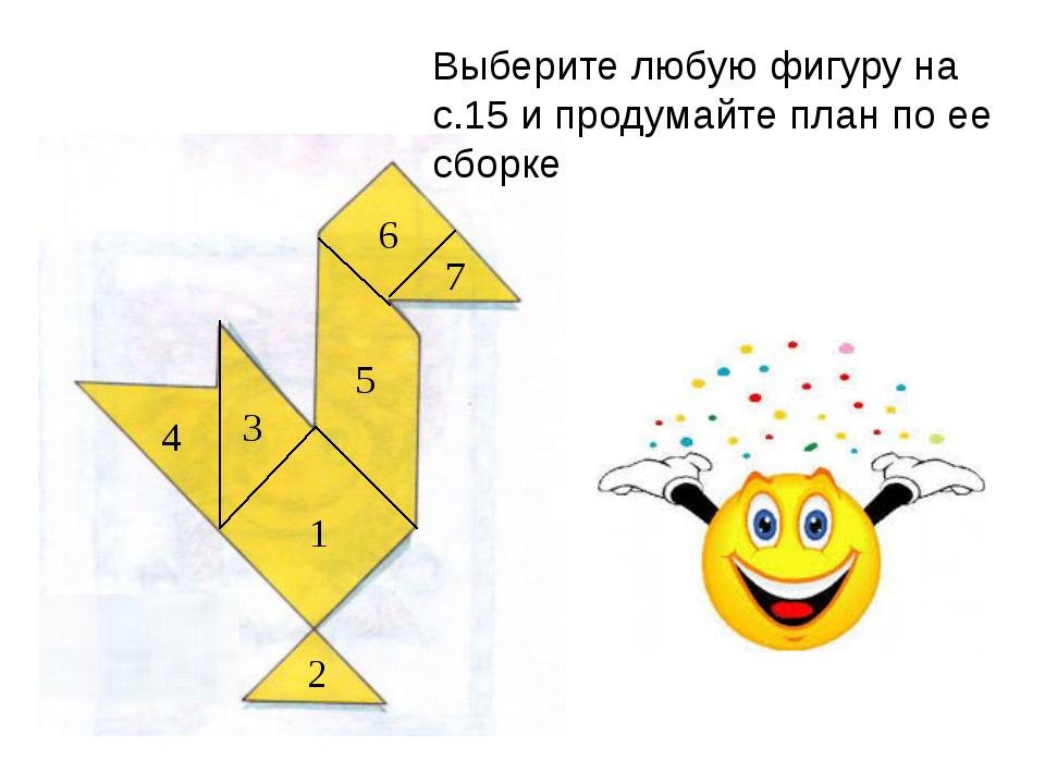 Выберите любую фигуру на с.15 и продумайте план по ее сборке 1 2 3 4 5 6 7