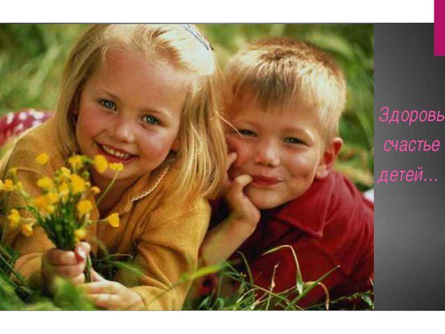 Здоровье, счастье детей…
