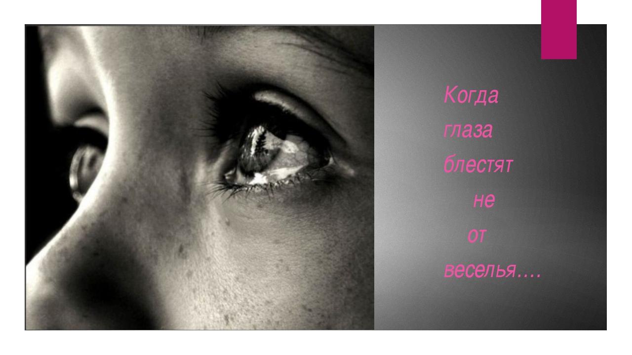 Когда глаза блестят  не от веселья….