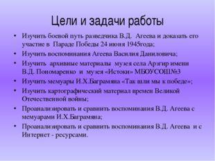 Цели и задачи работы Изучить боевой путь разведчика В.Д. Агеева и доказать ег