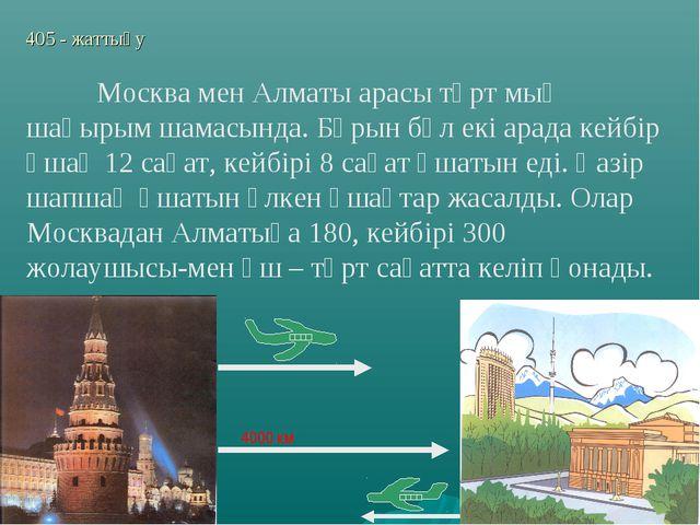 405 - жаттығу 4000 км Москва мен Алматы арасы төрт мың шақырым шамасында. Бұ...