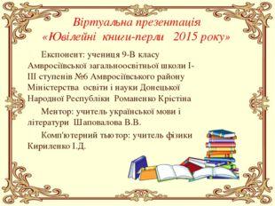 Віртуальна презентація «Ювілейні книги-перли 2015 року» Експонент: учениця 9