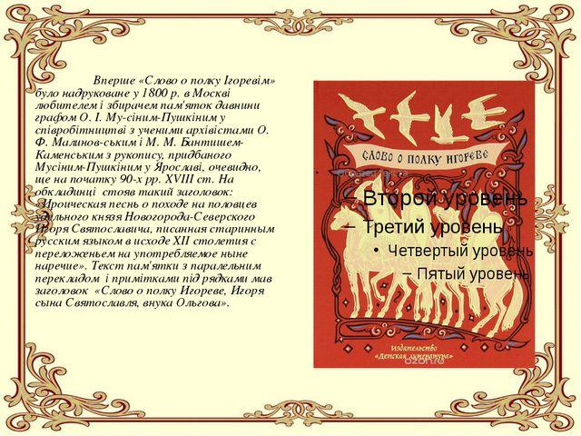 Вперше «Слово о полку Ігоревім» було надруковане у 1800 р. в Москві любител...