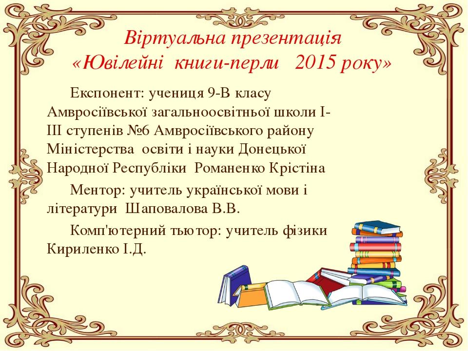 Віртуальна презентація «Ювілейні книги-перли 2015 року» Експонент: учениця 9...
