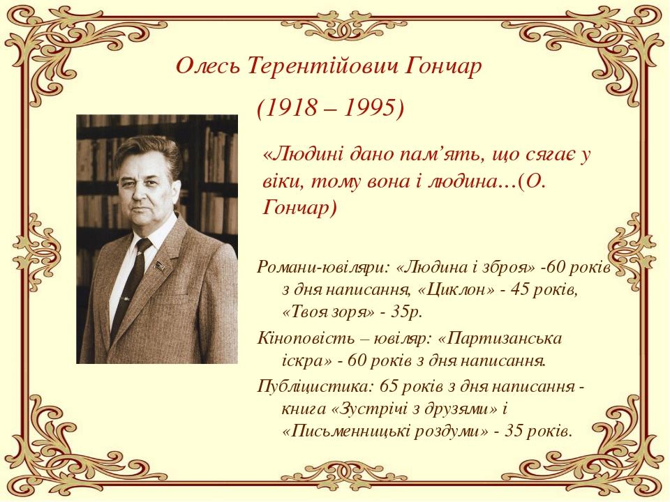 Олесь Терентійович Гончар (1918 – 1995) «Людині дано пам'ять, що сягає у віки...