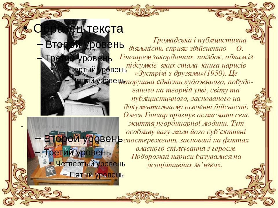 Громадська і публіцистична діяльністьсприяє здійсненню О. Гончарем закордо...