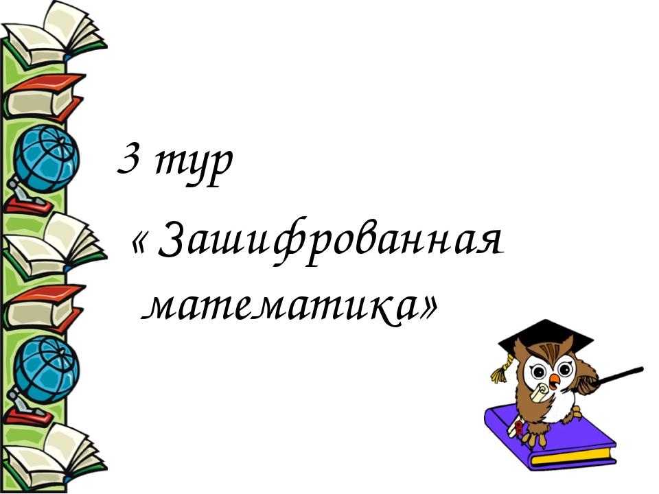 3 тур « Зашифрованная математика»