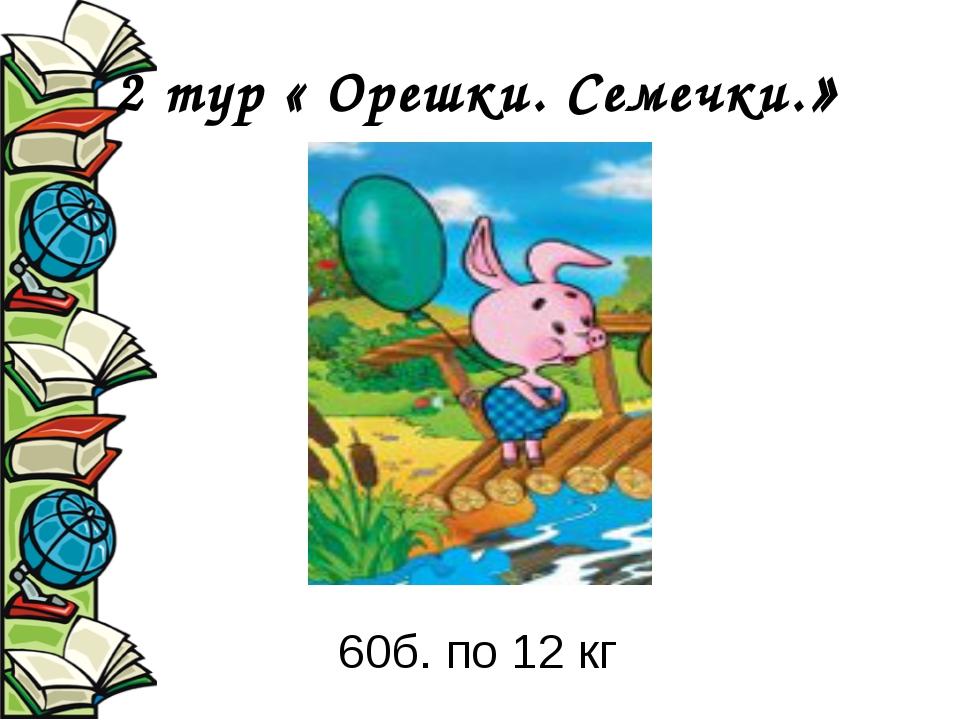2 тур « Орешки. Семечки.» 60б. по 12 кг