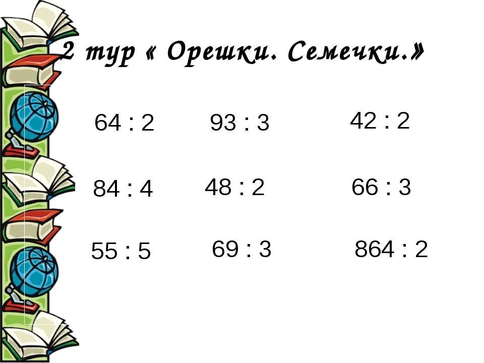2 тур « Орешки. Семечки.» 64 : 2 84 : 4 55 : 5 93 : 3 48 : 2 69 : 3 42 : 2 66...