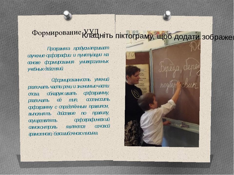 Формирование УУД Программа предусматривает изучение орфографии и пунктуации н...