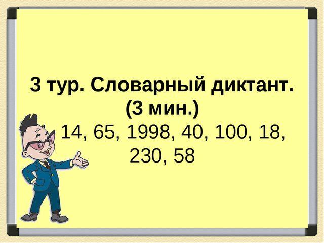 3 тур. Словарный диктант. (3 мин.) 1, 14, 65, 1998, 40, 100, 18, 230, 58