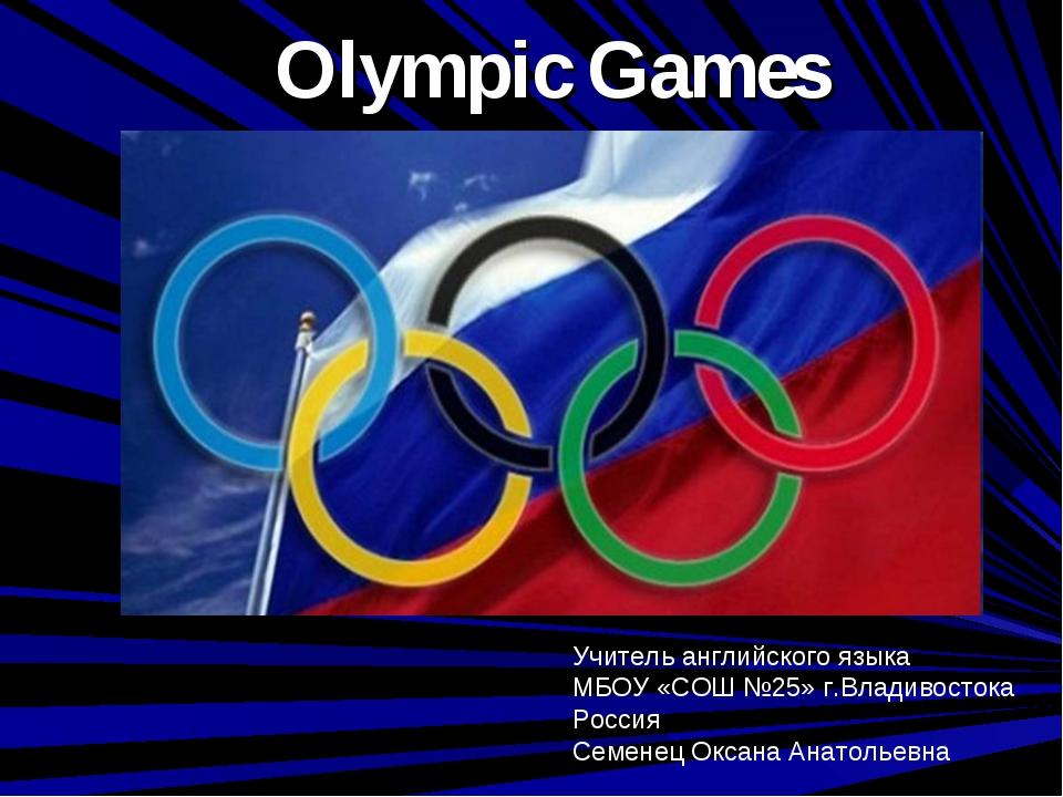 Olympic Games Учитель английского языка МБОУ «СОШ №25» г.Владивостока Россия...
